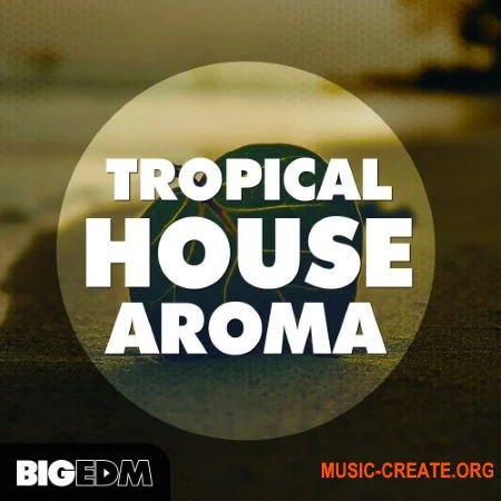 Big EDM Tropical House Aroma (WAV/MIDI/PRESETS) - сэмплы Deep House