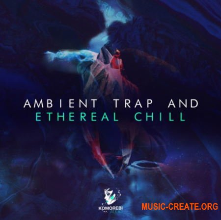 Komorebi Audio Ambient Trap And Ethereal Chill (WAV) - сэмплы Ambient Trap, LoFi, Soulful Hip Hop