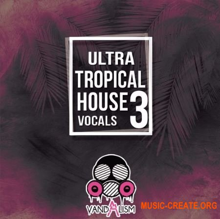 Vandalism Ultra Tropical House Vocals 3 (WAV MIDI) - сэмплы Tropical House